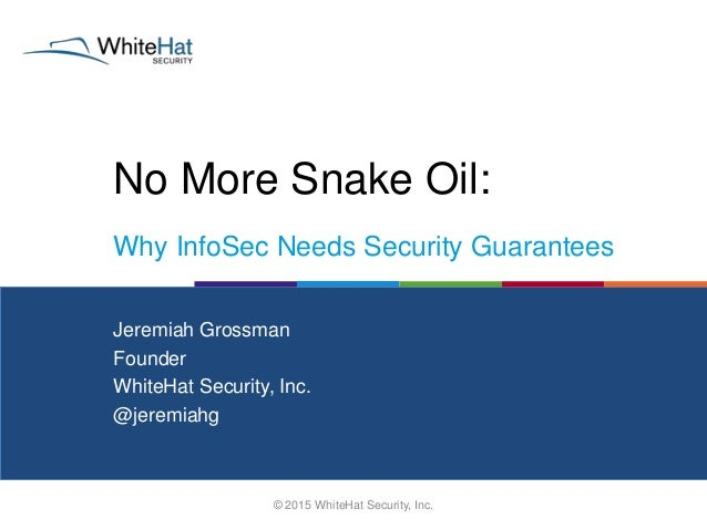 No More Snake Oil: © 2015 WhiteHat Security, Inc. Jeremiah Grossman Founder WhiteHat Security, Inc. @jeremiahg Why InfoSec...
