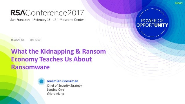 SESSIONID:SESSIONID: #RSAC JeremiahGrossman WhattheKidnapping&Ransom EconomyTeachesUsAbout Ransomware SEM-M03 ...