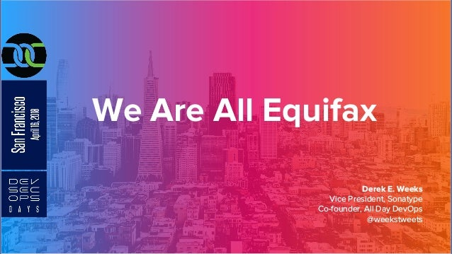 We Are All Equifax Derek E. Weeks Vice President, Sonatype Co-founder, All Day DevOps @weekstweets