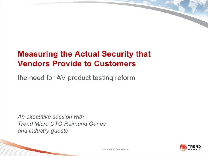 Measuring the Actual Security that  Vendors Provide to Customers the need for AV product testing reform An executive sessi...