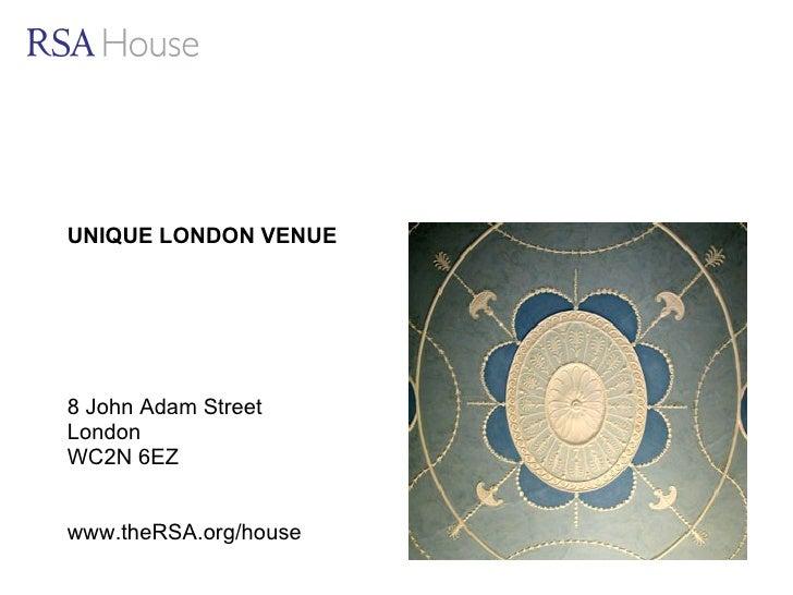 UNIQUE LONDON VENUE 8 John Adam Street London WC2N 6EZ www.theRSA.org/house