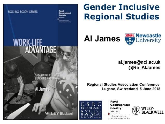 Gender Inclusive Regional Studies Al James al.james@ncl.ac.uk @Re_AlJames Regional Studies Association Conference Lugano, ...