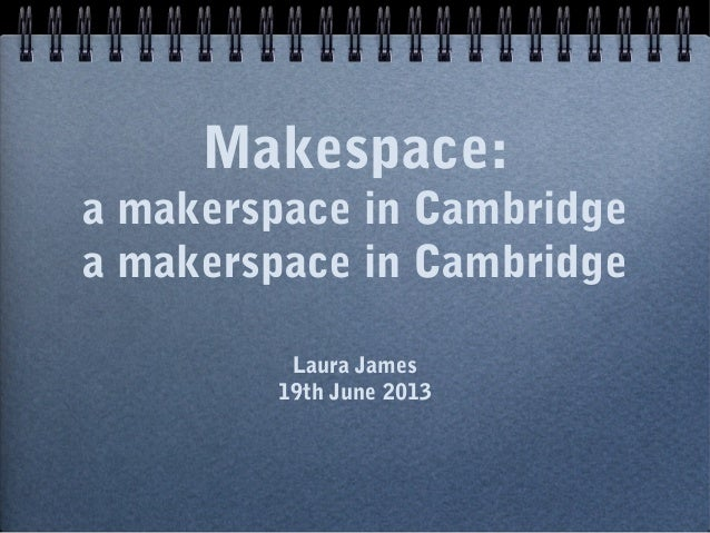 Makespace: a makerspace in Cambridge a makerspace in Cambridge Laura James 19th June 2013