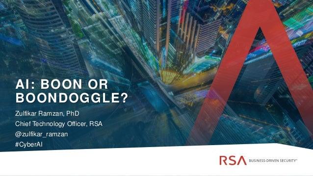 @zulfikar_ramzan | #cyberAI AI: BOON OR BOONDOGGLE? Zulfikar Ramzan, PhD Chief Technology Officer, RSA @zulfikar_ramzan #C...