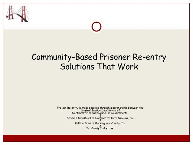 Community-Based Prisoner Re-entry Solutions That Work Project Re-entry is made possible through a partnership between the ...