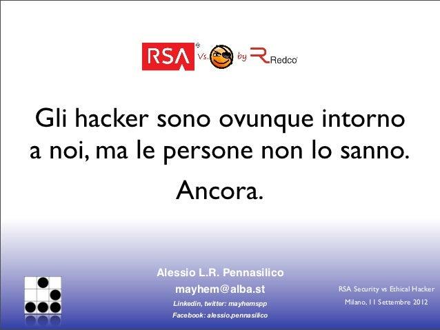 Gli hacker sono ovunque intornoa noi, ma le persone non lo sanno.              Ancora.           Alessio L.R. Pennasilico ...