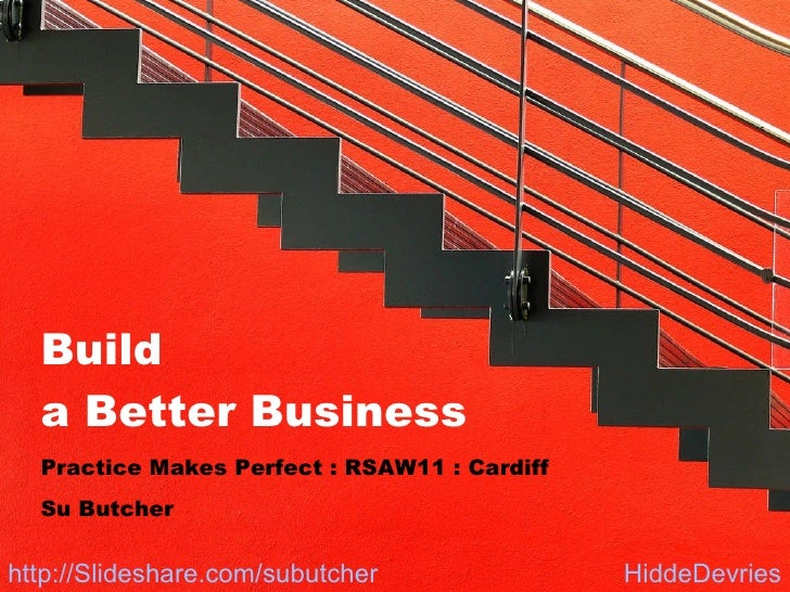 Build  a Better Business Practice Makes Perfect : RSAW11 : Cardiff Su Butcher HiddeDevries http://Slideshare.com/subutcher
