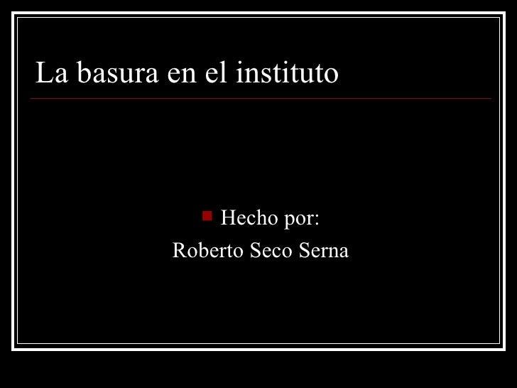 La basura en el instituto <ul><li>Hecho por: </li></ul><ul><li>Roberto Seco Serna </li></ul>