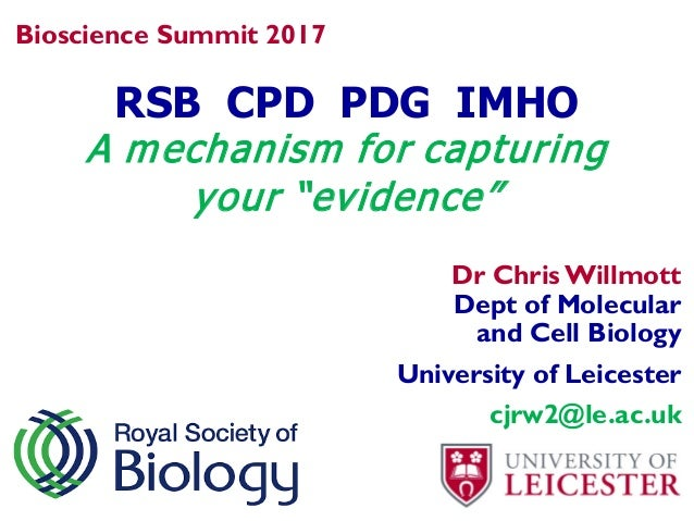 "RSB CPD PDG IMHO A mechanism for capturing your ""evidence"" Bioscience Summit 2017 Dr Chris Willmott Dept of Molecular and ..."
