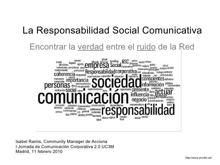 La Responsabilidad Social Comunicativa  http://www.wordle.net Encontrar la   verdad   entre el   ruido   de la Red Isabel ...