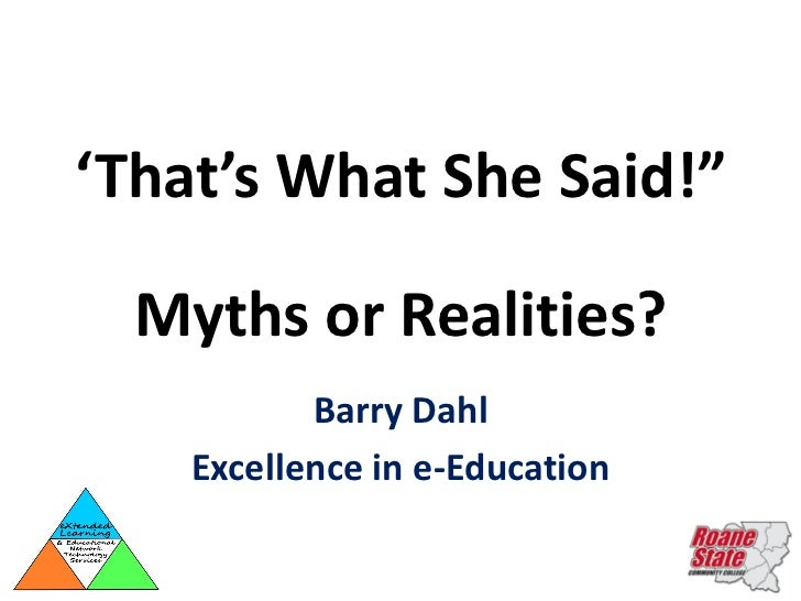 "'That's What She Said!""  Myths or Realities?           Barry Dahl    Excellence in e-Education"