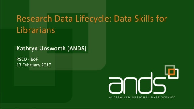 Research Data Lifecycle: Data Skills for Librarians Kathryn Unsworth (ANDS) RSCD - BoF 13 February 2017
