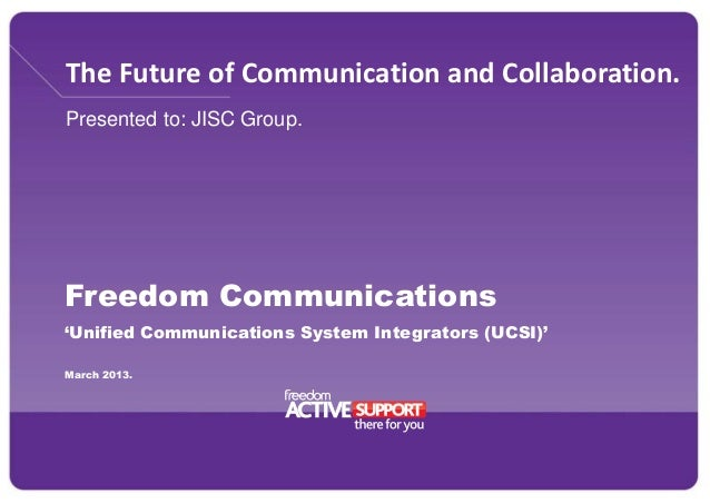 The Future of Communication and Collaboration. Presented to: JISC Group. Freedom Communications 'Unified Communications Sy...