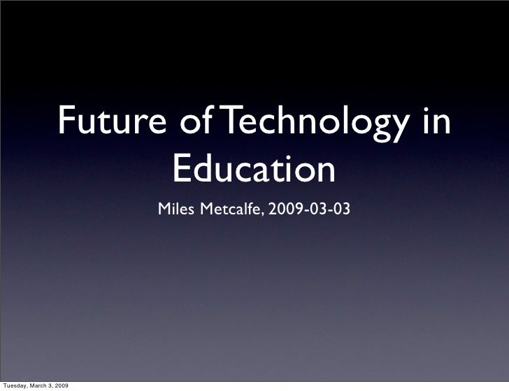 Future of Technology in                         Education                          Miles Metcalfe, 2009-03-03     Tuesday,...