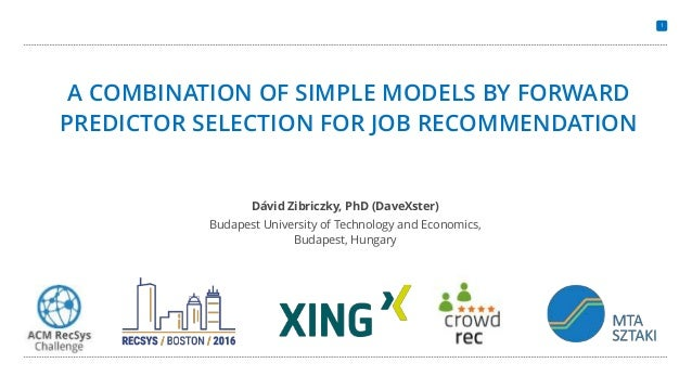 1 A COMBINATION OF SIMPLE MODELS BY FORWARD PREDICTOR SELECTION FOR JOB RECOMMENDATION Dávid Zibriczky, PhD (DaveXster) Bu...
