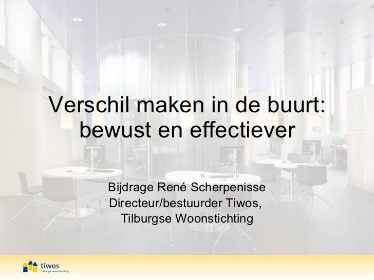 Verschil maken in de buurt: bewust en effectiever Bijdrage René Scherpenisse Directeur/bestuurder Tiwos,  Tilburgse Woonst...