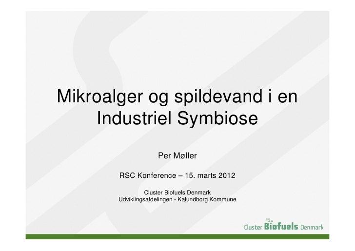 Mikroalger og spildevand i en    Industriel Symbiose                    Per Møller       RSC Konference – 15. marts 2012  ...