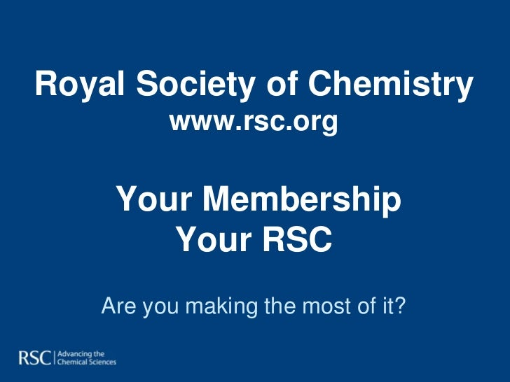Royal Society of Chemistry         www.rsc.org    Your Membership       Your RSC   Are you making the most of it?