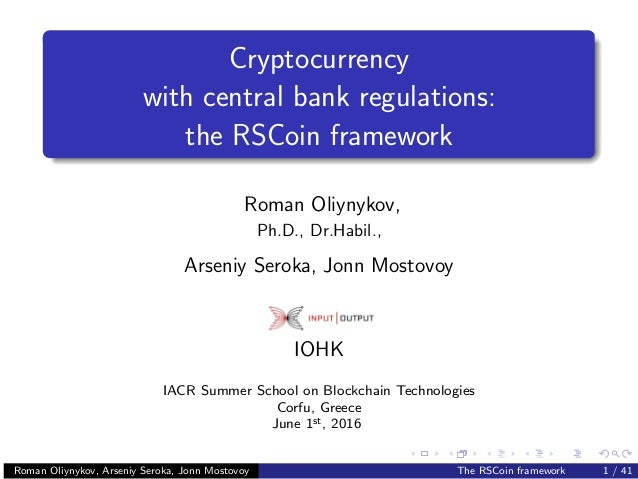 Cryptocurrency with central bank regulations: the RSCoin framework Roman Oliynykov, Ph.D., Dr.Habil., Arseniy Seroka, Jonn...