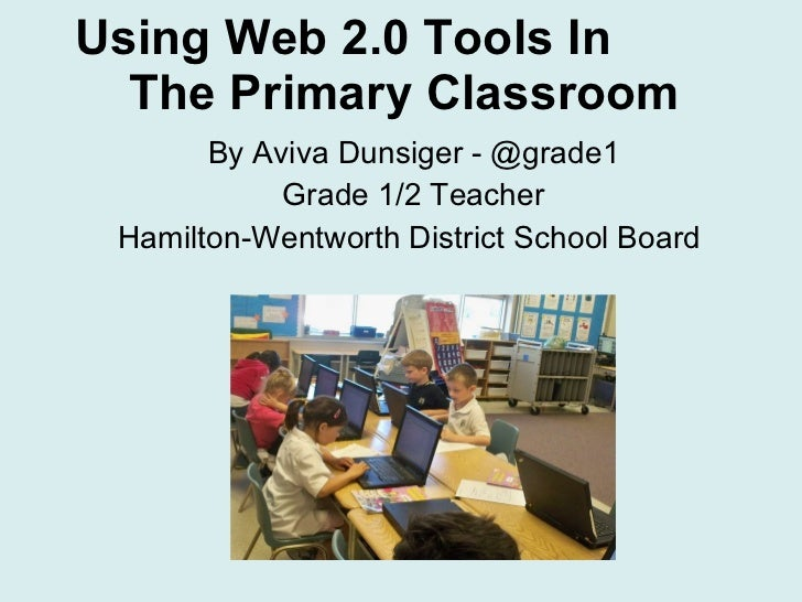 Using Web 2.0 Tools In  The Primary Classroom By Aviva Dunsiger - @grade1 Grade 1/2 Teacher Hamilton-Wentworth District Sc...