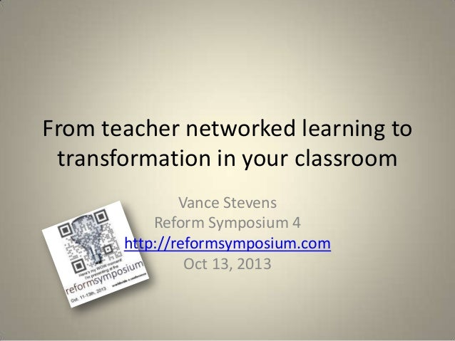 From teacher networked learning to transformation in your classroom Vance Stevens Reform Symposium 4 http://reformsymposiu...