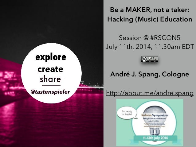 Be a MAKER, not a taker: Hacking (Music) Education ! Session @ #RSCON5 July 11th, 2014, 11.30am EDT ! ! André J. Spang, Co...