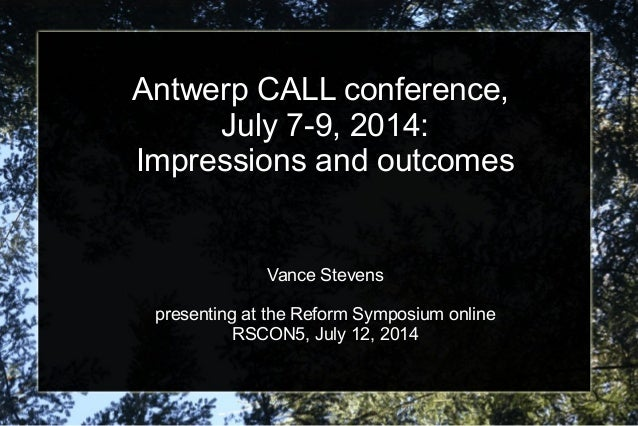 Antwerp CALL conference, July 7-9, 2014: Impressions and outcomes Vance Stevens presenting at the Reform Symposium online ...
