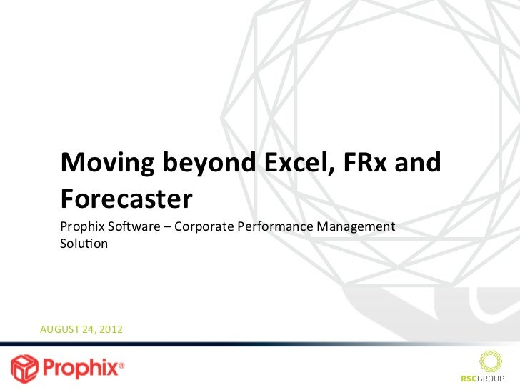 Moving	  beyond	  Excel,	  FRx	  and	       Forecaster	       Prophix	  So3ware	  –	  Corporate	  Performance	  Management...