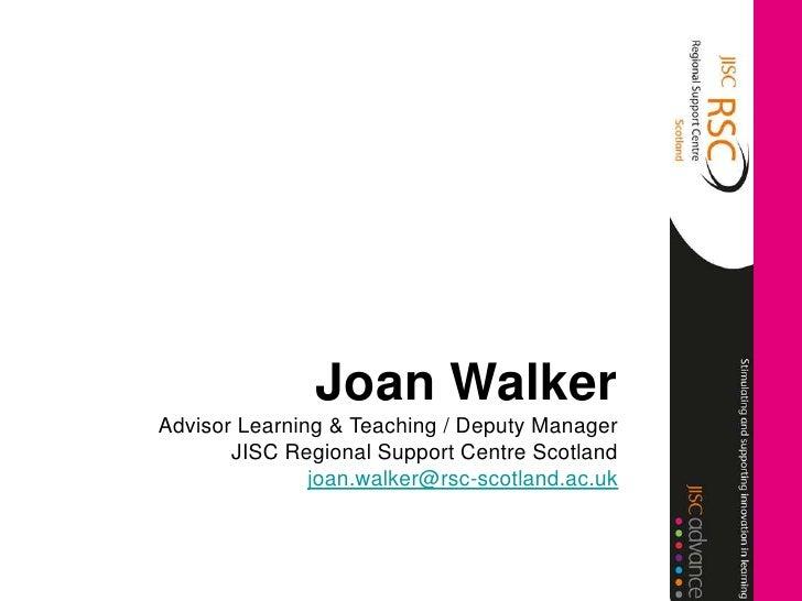 Joan WalkerAdvisor Learning & Teaching / Deputy Manager       JISC Regional Support Centre Scotland               joan.wal...