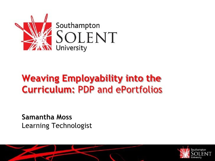 Weaving Employability into theCurriculum: PDP and ePortfoliosSamantha MossLearning Technologist