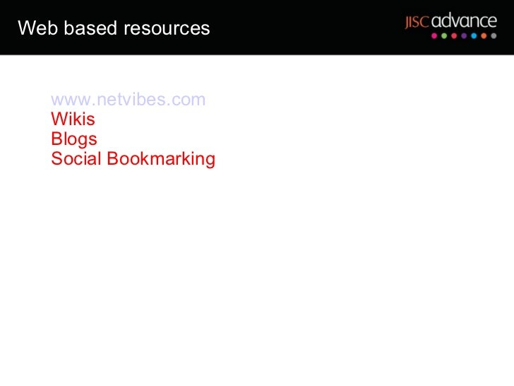 Web based resources <ul><ul><li>www.netvibes.com </li></ul></ul><ul><ul><li>Wikis </li></ul></ul><ul><ul><li>Blogs </li></...