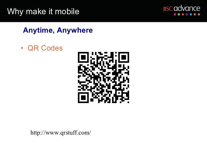 Why make it mobile <ul><ul><li>QR Codes </li></ul></ul><ul><ul><li>Anytime, Anywhere </li></ul></ul>http://www.qrstuff.com/
