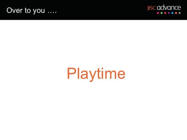 Over to you …. <ul><ul><li>Playtime </li></ul></ul>