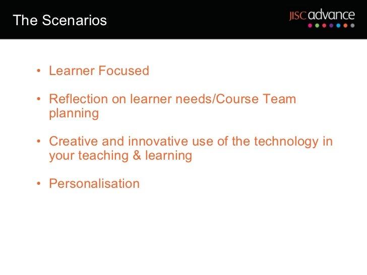 The Scenarios <ul><ul><li>Learner Focused </li></ul></ul><ul><ul><li>Reflection on learner needs/Course Team planning </li...