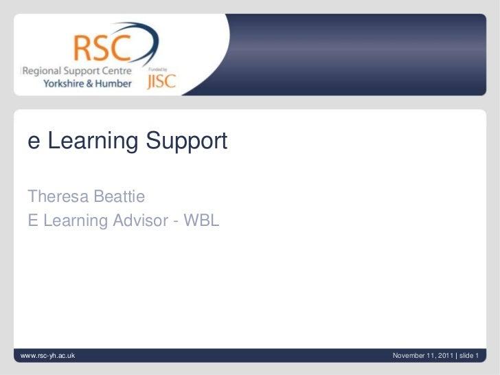 e Learning Support Theresa Beattie E Learning Advisor - WBLwww.rsc-yh.ac.uk            November 11, 2011 | slide 1