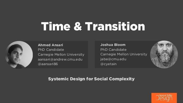Time & Transition Joshua Bloom PhD Candidate Carnegie Mellon University jabe@cmu.edu @cyetain Ahmed Ansari PhD Candidate ...