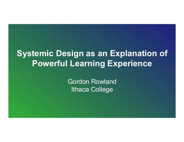 Systemic Design as an Explanation of Powerful Learning Experience Gordon Rowland Ithaca College