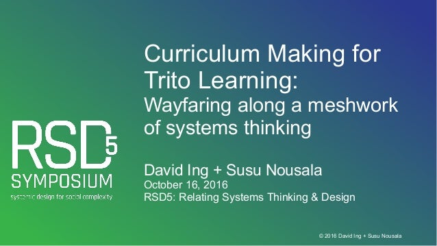 © 2016 David Ing + Susu Nousala Curriculum Making for Trito Learning: Wayfaring along a meshwork of systems thinking David...