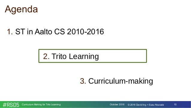 October 2016Curriculum Making for Trito Learning 10© 2016 David Ing + Susu Nousala Agenda 1. ST in Aalto CS 2010-2016 2. T...