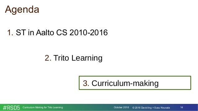 October 2016Curriculum Making for Trito Learning 14© 2016 David Ing + Susu Nousala Agenda 1. ST in Aalto CS 2010-2016 2. T...
