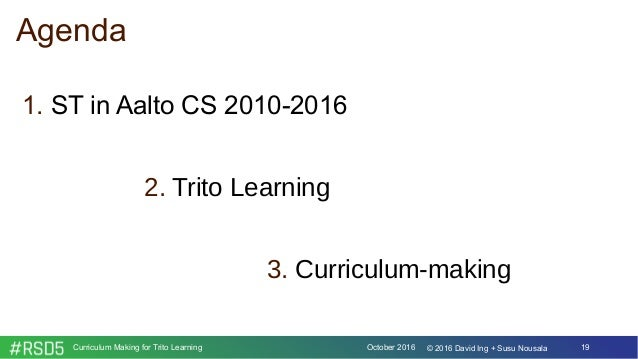 October 2016Curriculum Making for Trito Learning 19© 2016 David Ing + Susu Nousala Agenda 1. ST in Aalto CS 2010-2016 2. T...