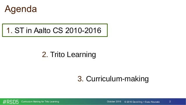 October 2016Curriculum Making for Trito Learning 2© 2016 David Ing + Susu Nousala 1. ST in Aalto CS 2010-2016 2. Trito Lea...
