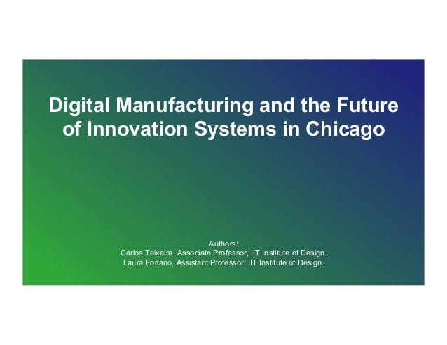 Digital Manufacturing and the Future of Innovation Systems in Chicago Authors: Carlos Teixeira, Associate Professor, IIT I...