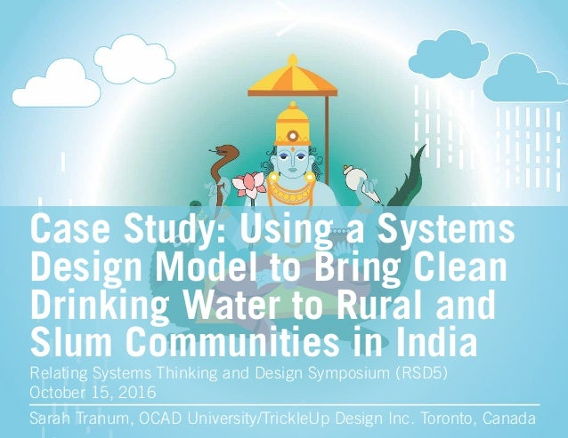 Case Study: Using a Systems Design Model to Bring Clean Drinking Water to Rural and Slum Communities in India Sarah Tranum...