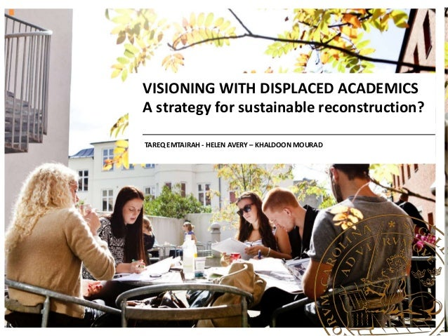VISIONING WITH DISPLACED ACADEMICS A strategy for sustainable reconstruction? TAREQ EMTAIRAH - HELEN AVERY – KHALDOON MOUR...