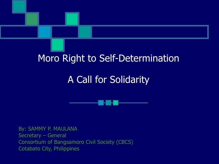 Moro Right to Self-Determination A Call for Solidarity By: SAMMY P. MAULANA Secretary – General Consortium of Bangsamoro C...