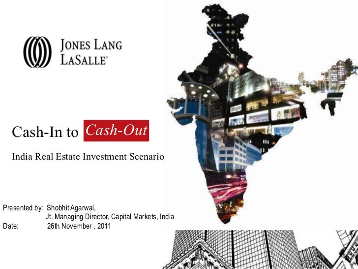Cash-In to  India Real Estate Investment Scenario  Presented by:  Shobhit Agarwal,  Jt. Managing Director, Capital Markets...
