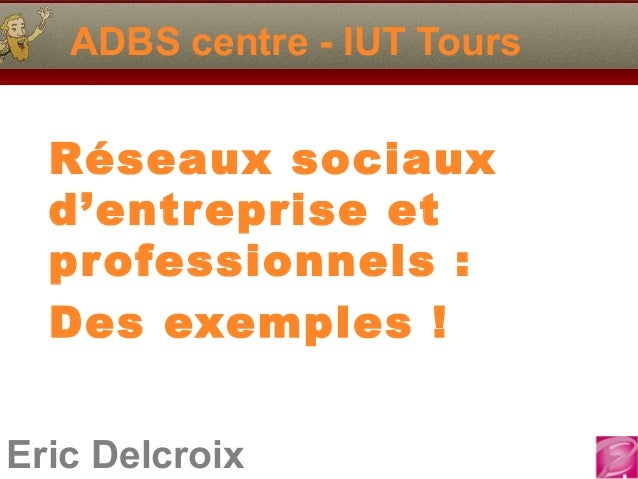 ADBS centre - IUT Tours  Réseaux sociaux  d'entreprise et  professionnels :  Des exemples !Eric Delcroix