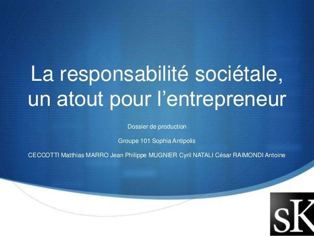 La responsabilité sociétale,  un atout pour l'entrepreneur  S  Dossier de production  Groupe 101 Sophia Antipolis  CECCOTT...