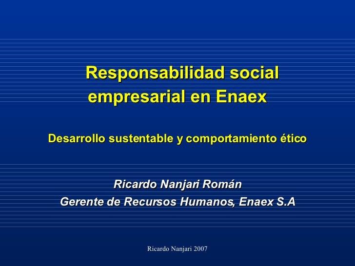 Responsabilidad social empresarial en Enaex Desarrollo sustentable y comportamiento ético <ul><li>Ricardo Nanjari Román </...